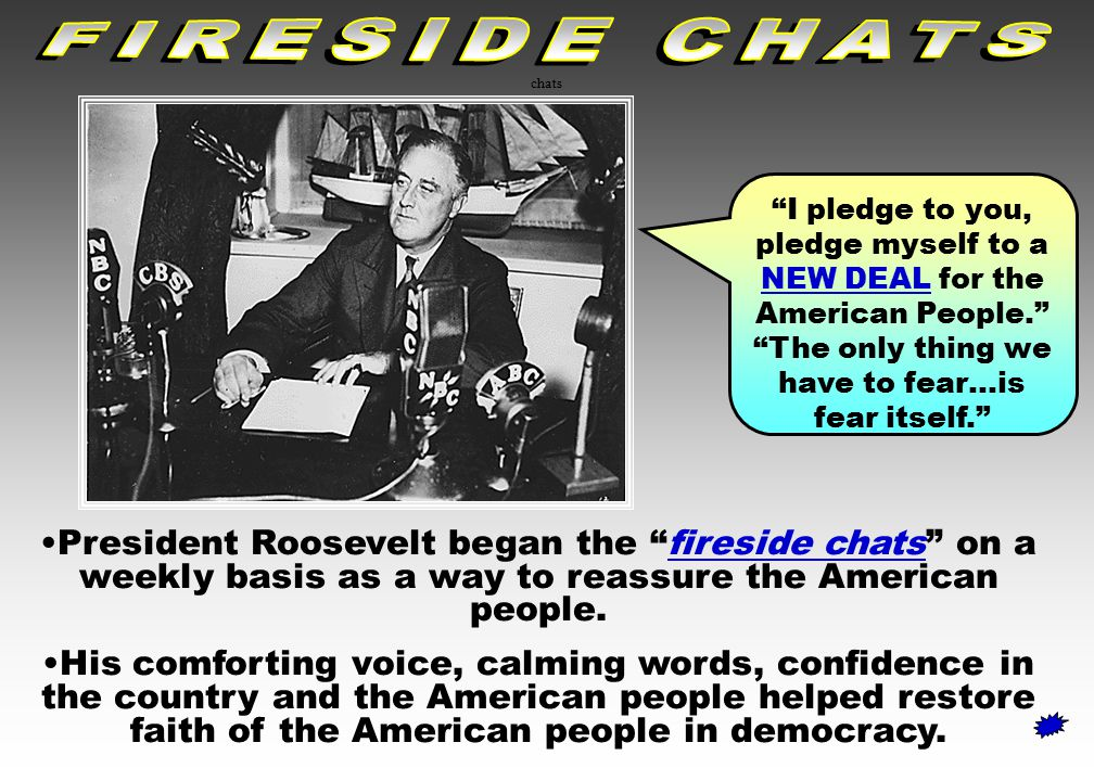FIRESIDE CHATS chats. I pledge to you, pledge myself to a NEW DEAL for the American People. The only thing we have to fear…is fear itself.