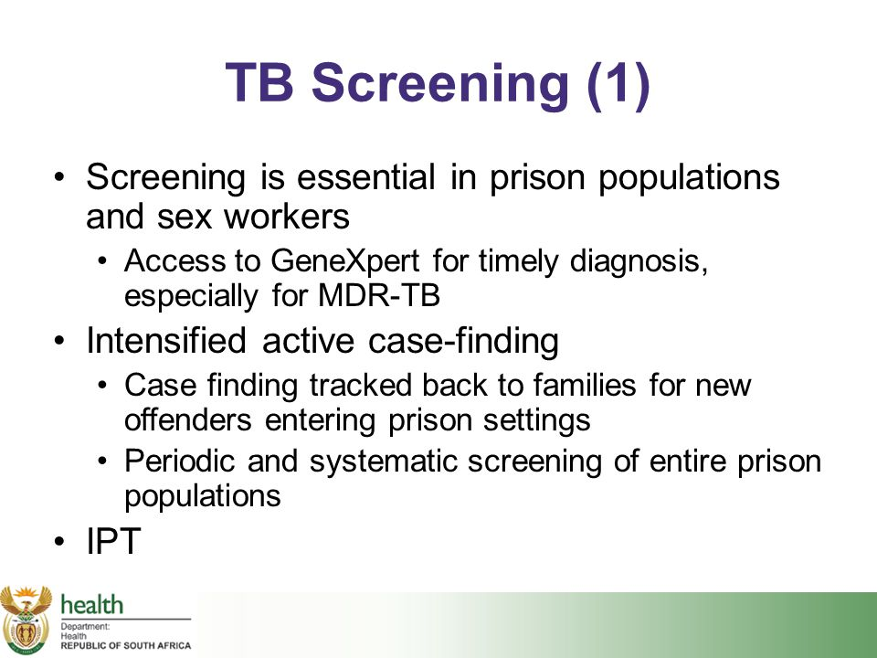 TB Screening (1) Screening is essential in prison populations and sex workers. Access to GeneXpert for timely diagnosis, especially for MDR-TB.