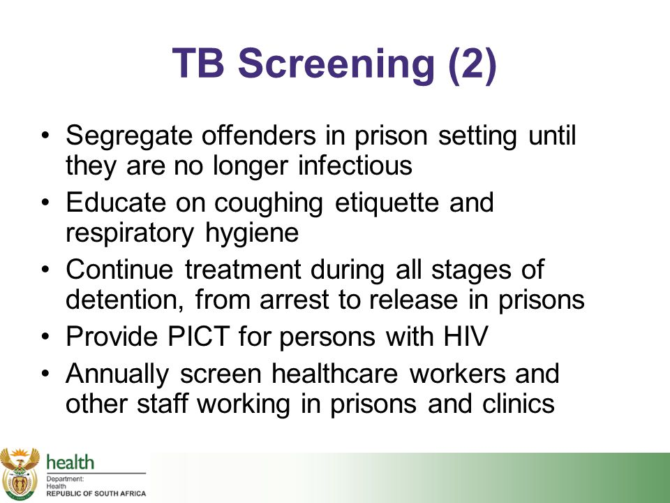 TB Screening (2) Segregate offenders in prison setting until they are no longer infectious. Educate on coughing etiquette and respiratory hygiene.