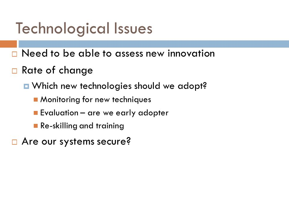 Technological Issues Need to be able to assess new innovation