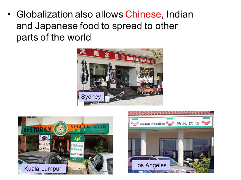 Globalization also allows Chinese, Indian and Japanese food to spread to other parts of the world