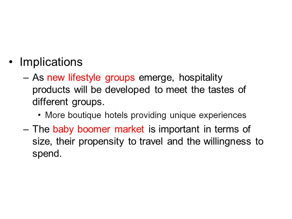 Implications As new lifestyle groups emerge, hospitality products will be developed to meet the tastes of different groups.
