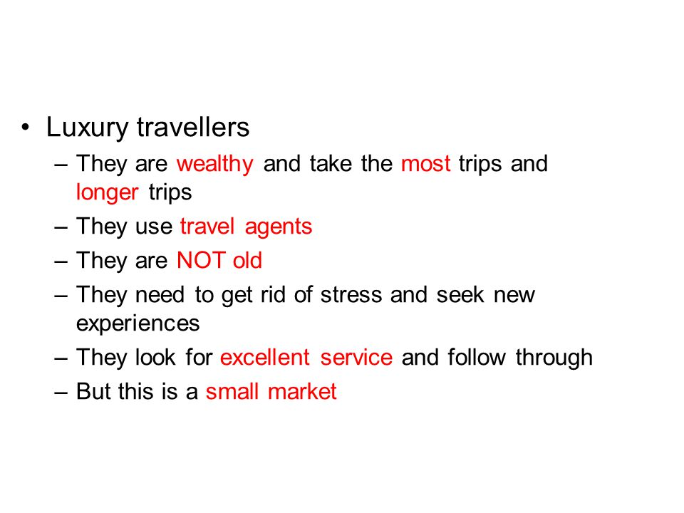 Luxury travellers They are wealthy and take the most trips and longer trips. They use travel agents.