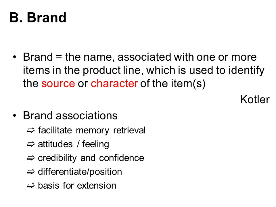 B. Brand Brand = the name, associated with one or more items in the product line, which is used to identify the source or character of the item(s)