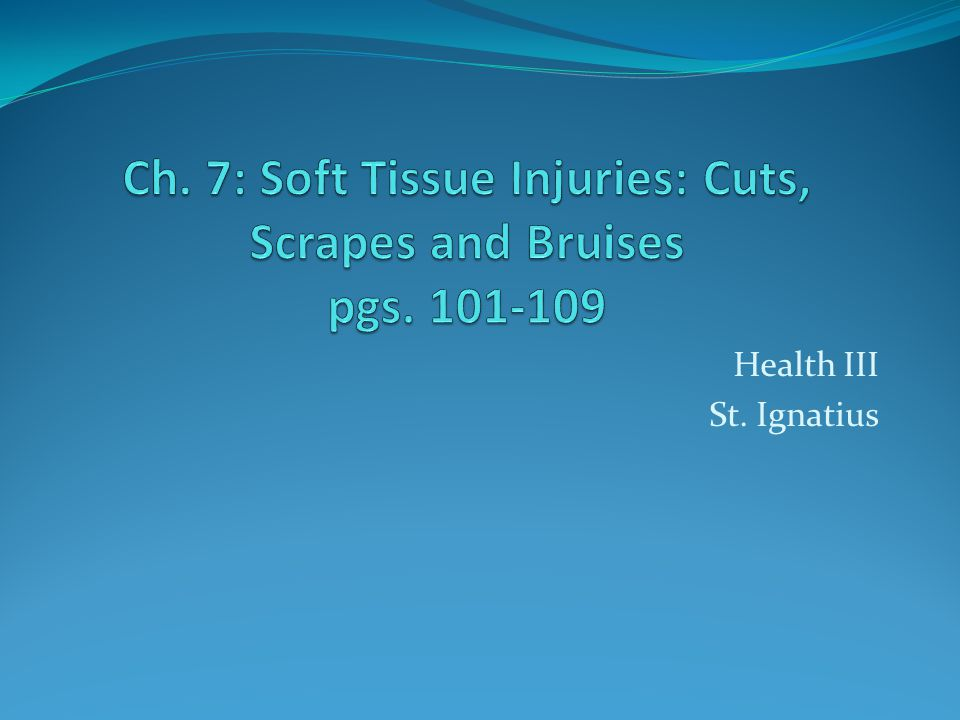 Ch. 7: Soft Tissue Injuries: Cuts, Scrapes and Bruises pgs. 101-109