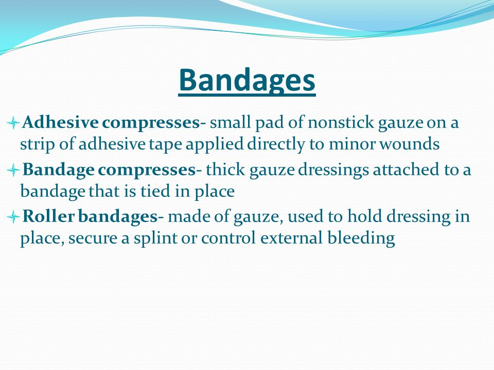 Bandages Adhesive compresses- small pad of nonstick gauze on a strip of adhesive tape applied directly to minor wounds.