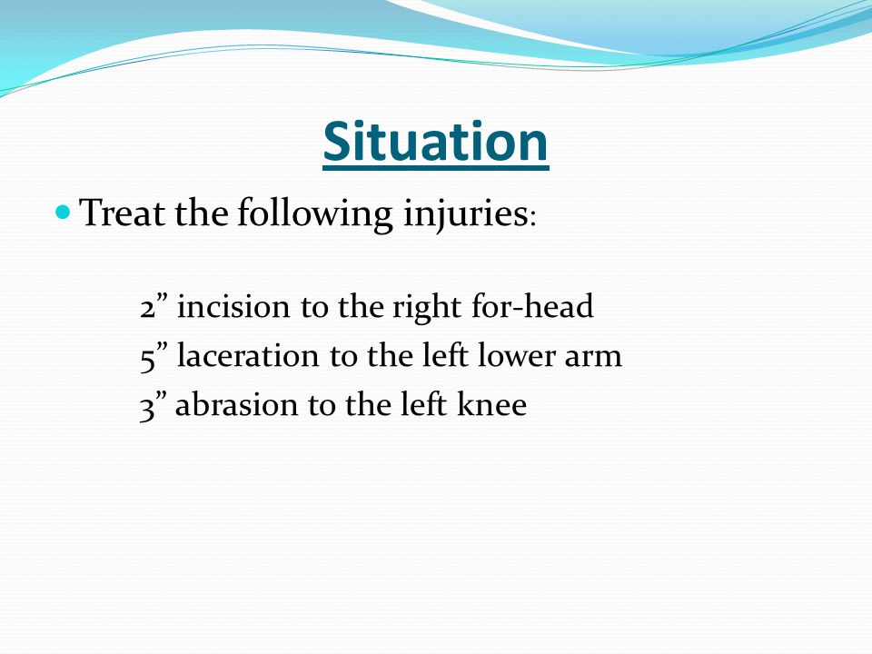 Situation Treat the following injuries: