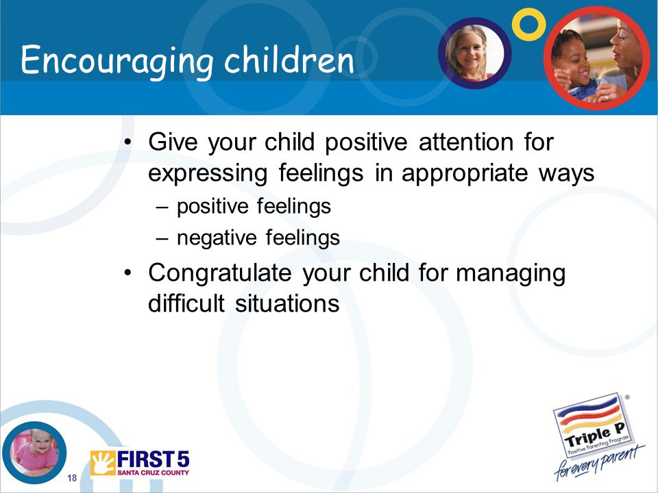 Encouraging children Give your child positive attention for expressing feelings in appropriate ways.