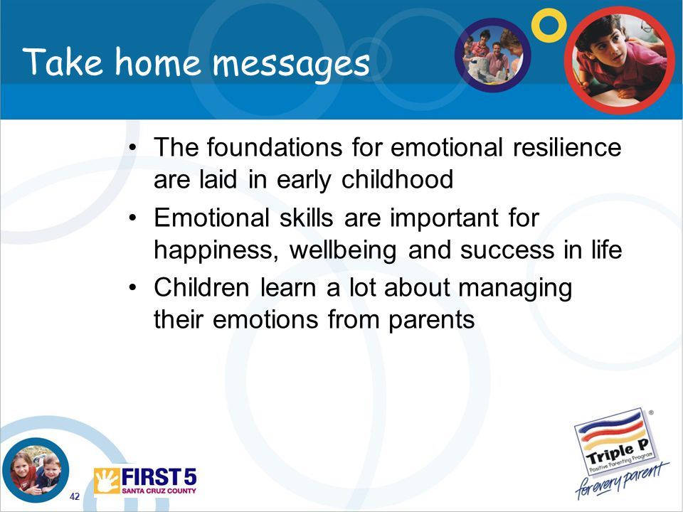 Take home messages The foundations for emotional resilience are laid in early childhood.