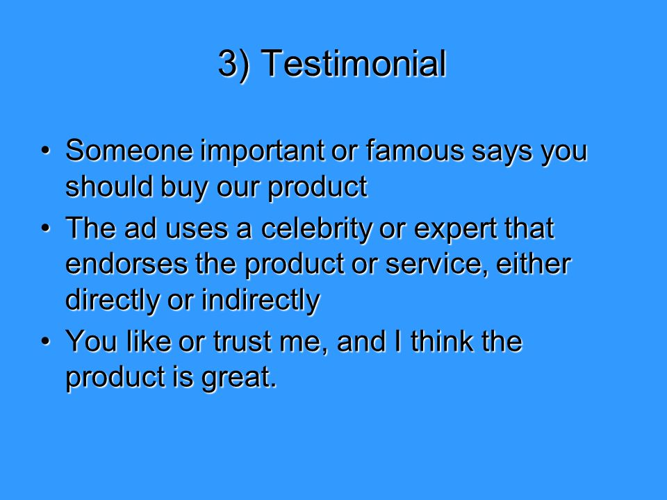 3) Testimonial Someone important or famous says you should buy our product.