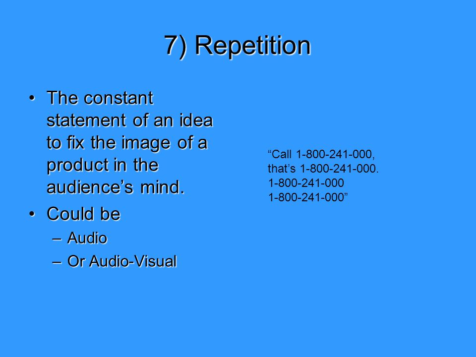 7) Repetition The constant statement of an idea to fix the image of a product in the audience's mind.