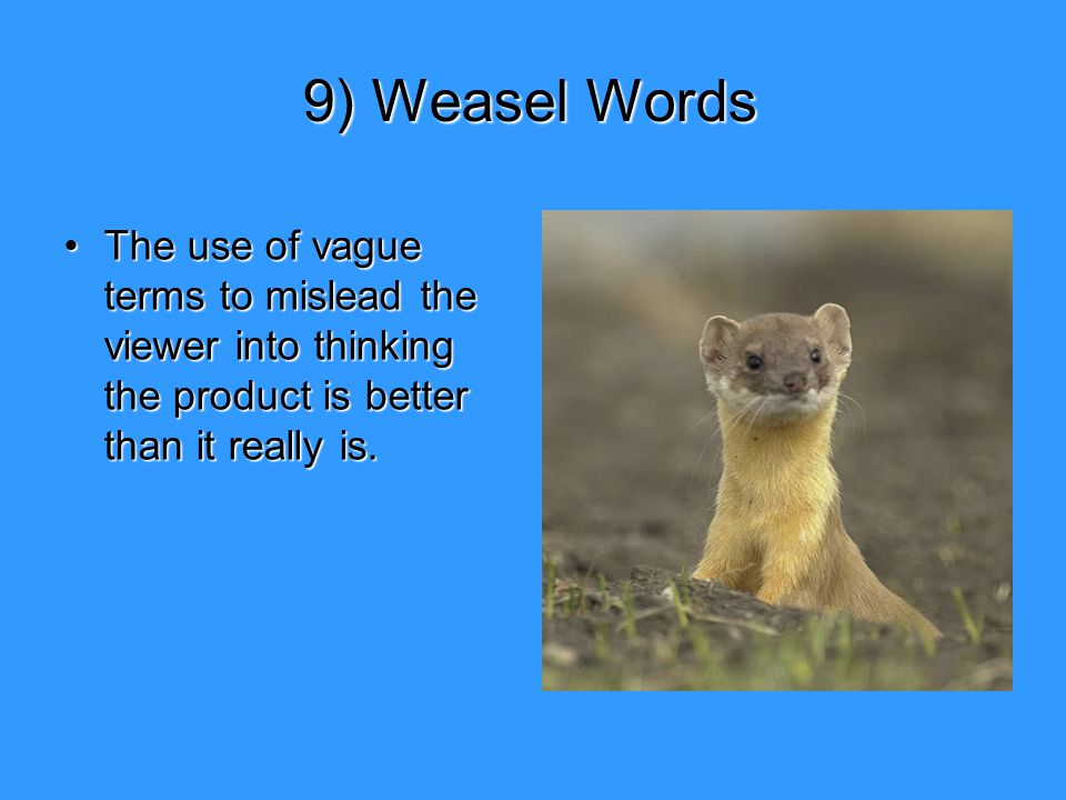 9) Weasel Words The use of vague terms to mislead the viewer into thinking the product is better than it really is.