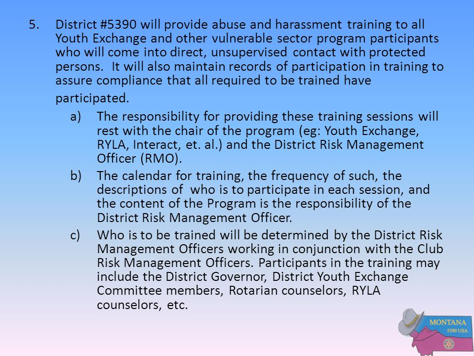 5. District #5390 will provide abuse and harassment training to all Youth Exchange and other vulnerable sector program participants who will come into direct, unsupervised contact with protected persons. It will also maintain records of participation in training to assure compliance that all required to be trained have participated.