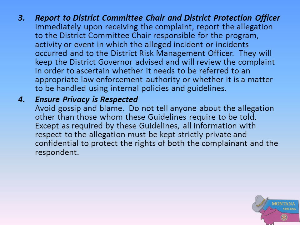 Report to District Committee Chair and District Protection Officer Immediately upon receiving the complaint, report the allegation to the District Committee Chair responsible for the program, activity or event in which the alleged incident or incidents occurred and to the District Risk Management Officer. They will keep the District Governor advised and will review the complaint in order to ascertain whether it needs to be referred to an appropriate law enforcement authority or whether it is a matter to be handled using internal policies and guidelines.