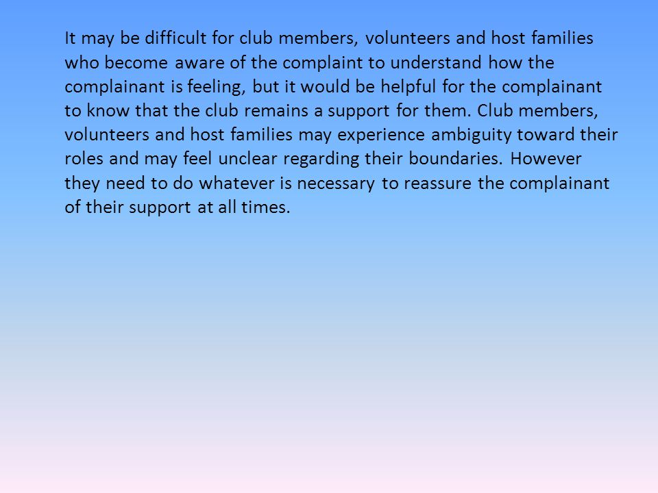 It may be difficult for club members, volunteers and host families who become aware of the complaint to understand how the complainant is feeling, but it would be helpful for the complainant to know that the club remains a support for them.