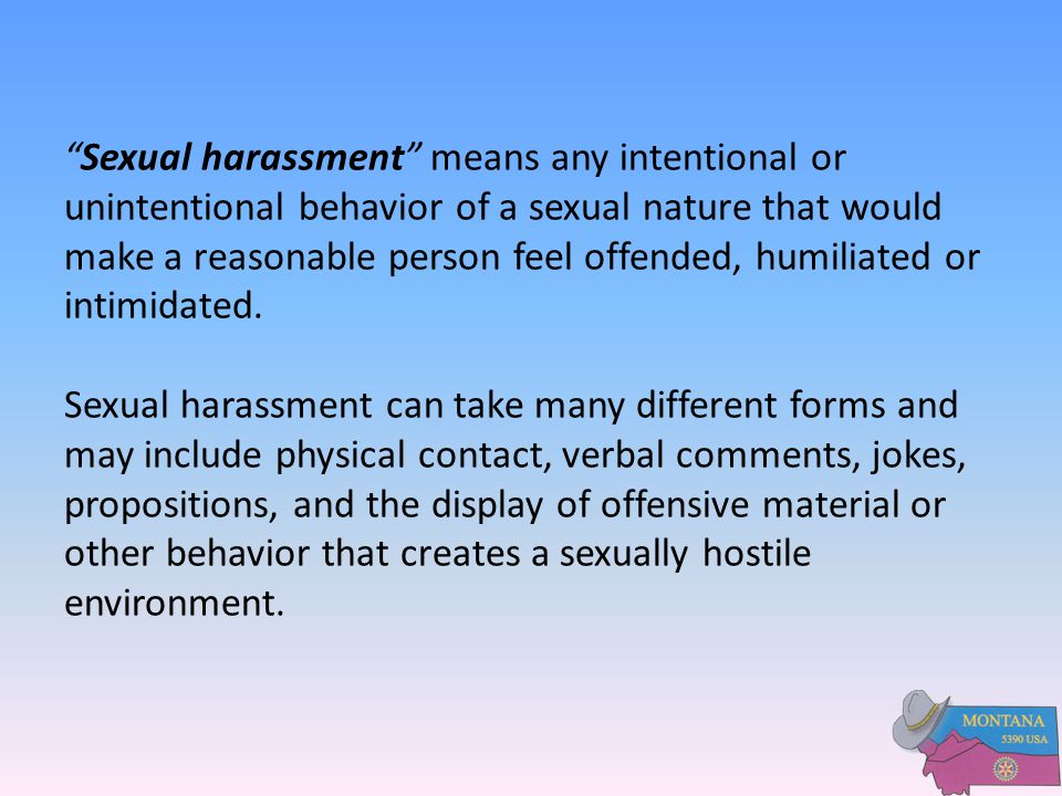 Sexual harassment means any intentional or unintentional behavior of a sexual nature that would make a reasonable person feel offended, humiliated or intimidated.