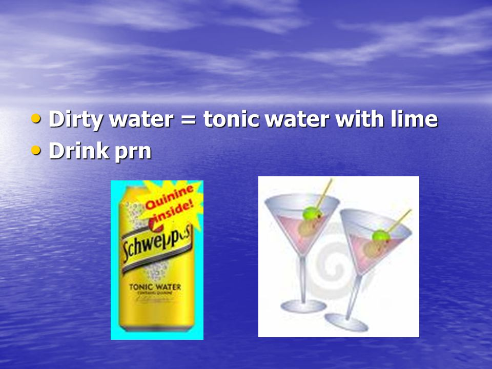 Dirty water = tonic water with lime
