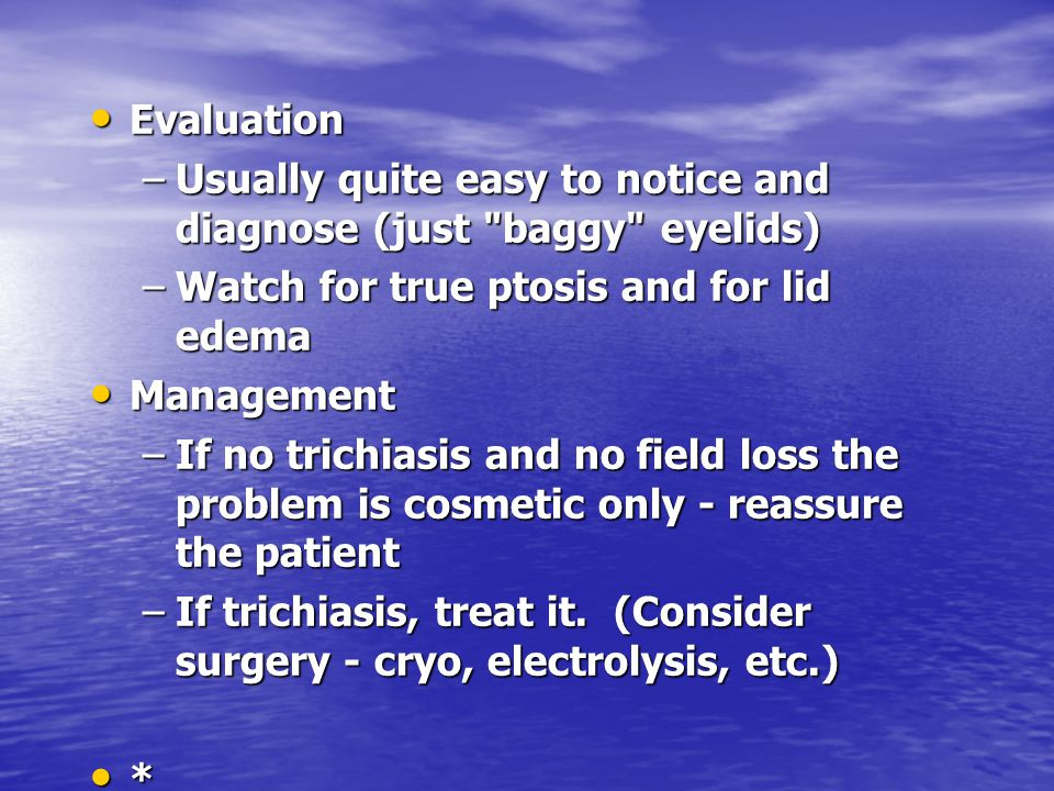 Evaluation Usually quite easy to notice and diagnose (just baggy eyelids) Watch for true ptosis and for lid edema.