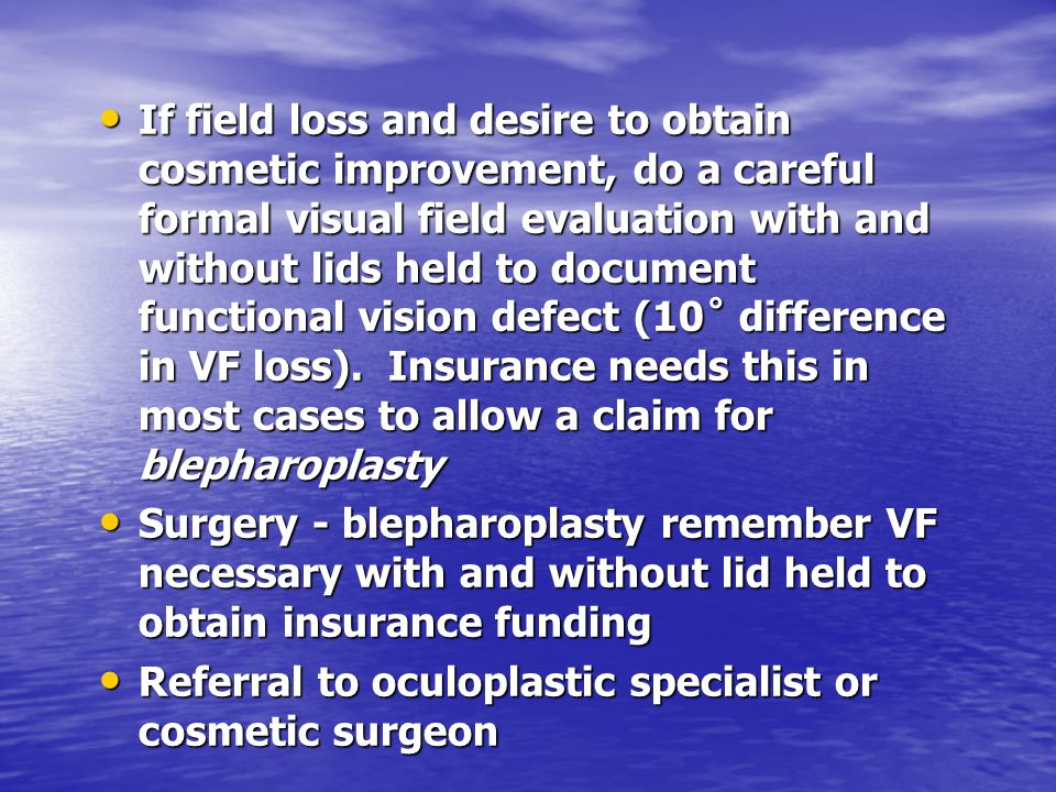 If field loss and desire to obtain cosmetic improvement, do a careful formal visual field evaluation with and without lids held to document functional vision defect (10˚ difference in VF loss). Insurance needs this in most cases to allow a claim for blepharoplasty