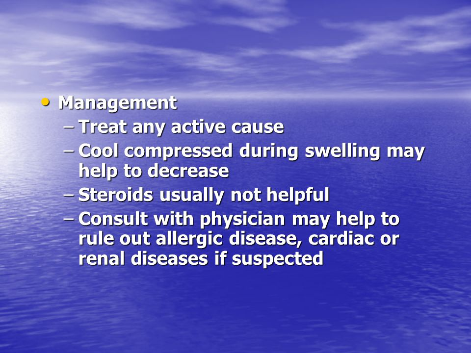 Management Treat any active cause. Cool compressed during swelling may help to decrease. Steroids usually not helpful.