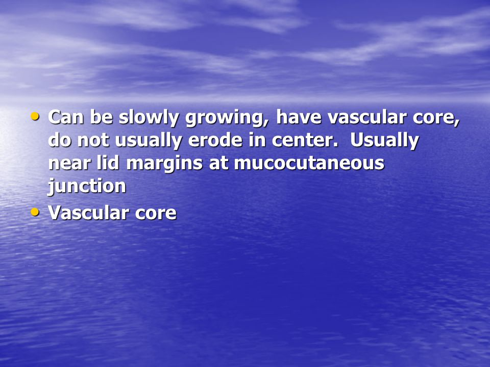 Can be slowly growing, have vascular core, do not usually erode in center. Usually near lid margins at mucocutaneous junction