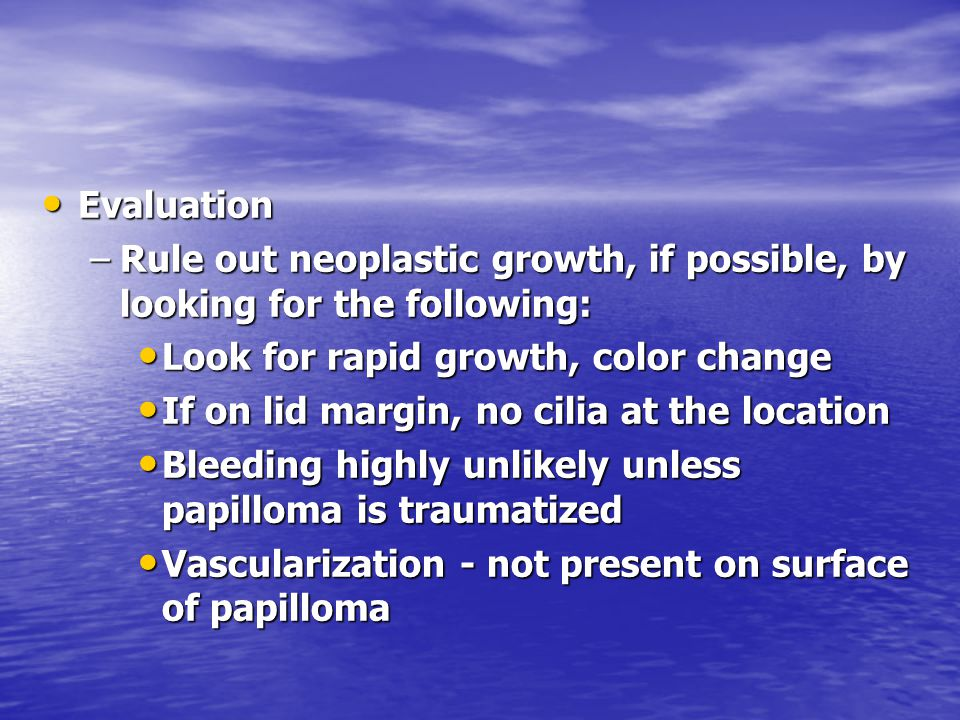 Evaluation Rule out neoplastic growth, if possible, by looking for the following: Look for rapid growth, color change.