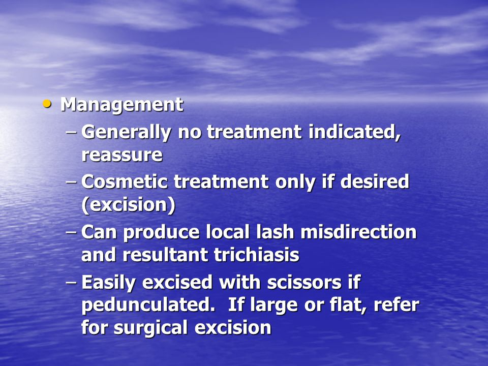 Management Generally no treatment indicated, reassure. Cosmetic treatment only if desired (excision)