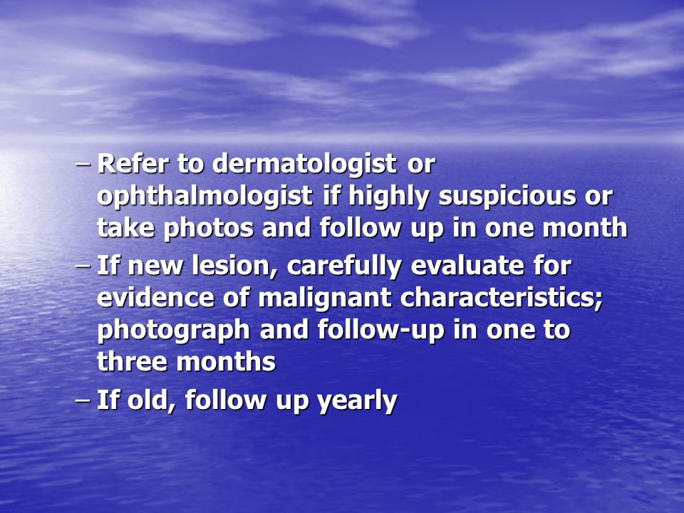 Refer to dermatologist or ophthalmologist if highly suspicious or take photos and follow up in one month