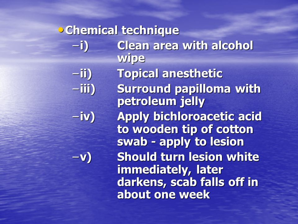 Chemical technique i) Clean area with alcohol wipe. ii) Topical anesthetic. iii) Surround papilloma with petroleum jelly.