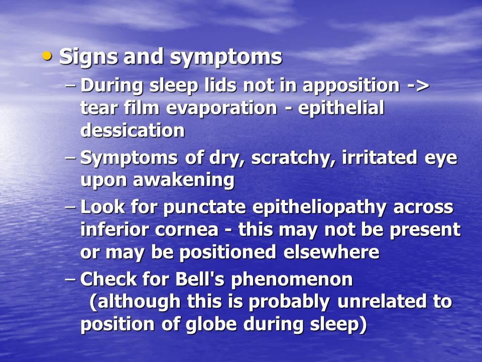 Signs and symptoms During sleep lids not in apposition -> tear film evaporation - epithelial dessication.