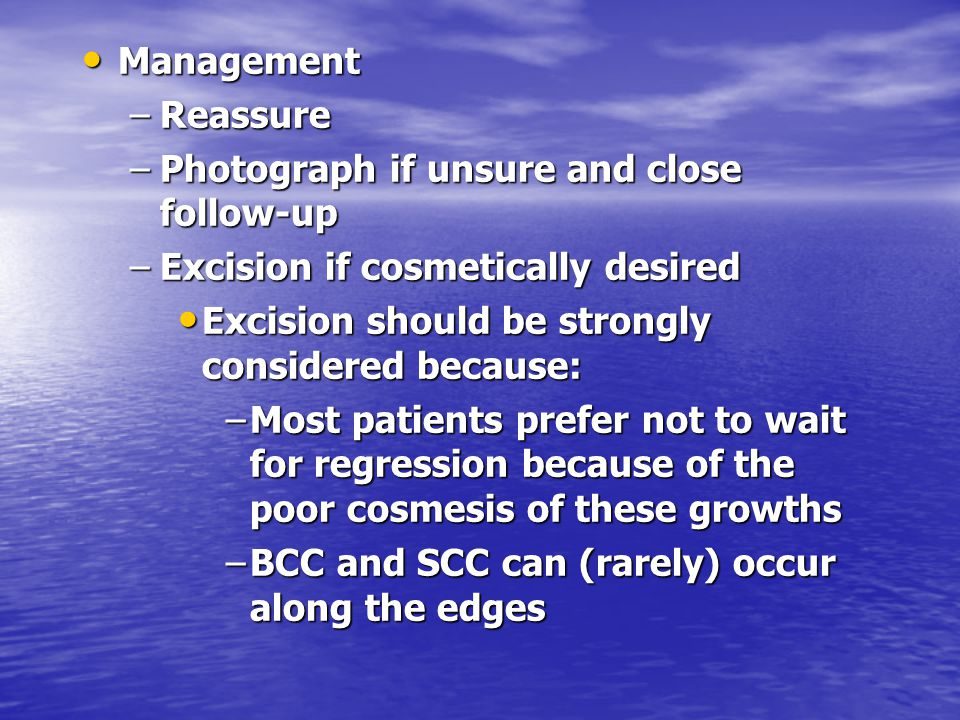 Management Reassure. Photograph if unsure and close follow-up. Excision if cosmetically desired. Excision should be strongly considered because: