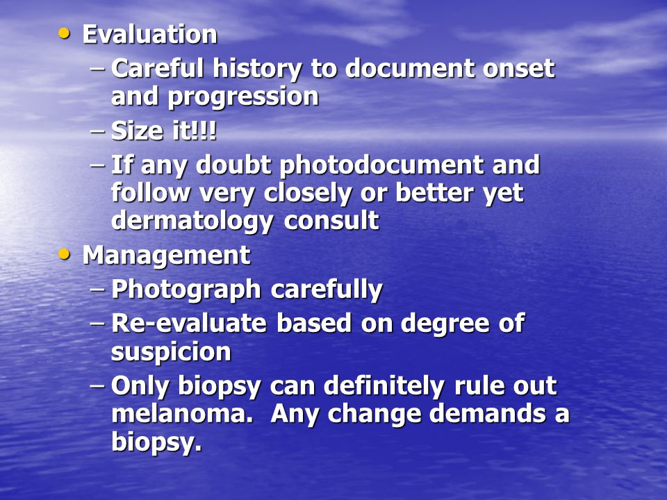 Evaluation Careful history to document onset and progression. Size it!!!