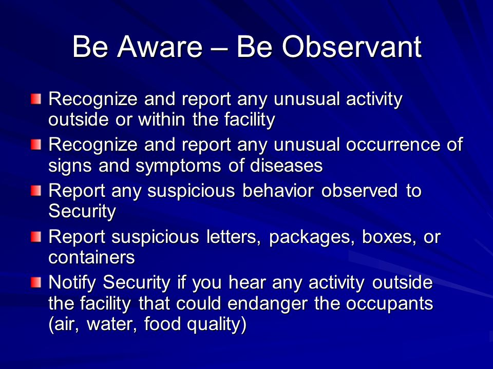 Be Aware – Be Observant Recognize and report any unusual activity outside or within the facility.