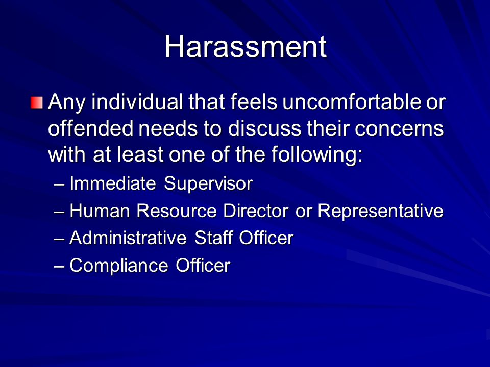 Harassment Any individual that feels uncomfortable or offended needs to discuss their concerns with at least one of the following: