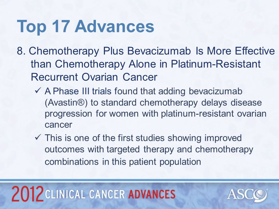 Top 17 Advances 8. Chemotherapy Plus Bevacizumab Is More Effective than Chemotherapy Alone in Platinum-Resistant Recurrent Ovarian Cancer.