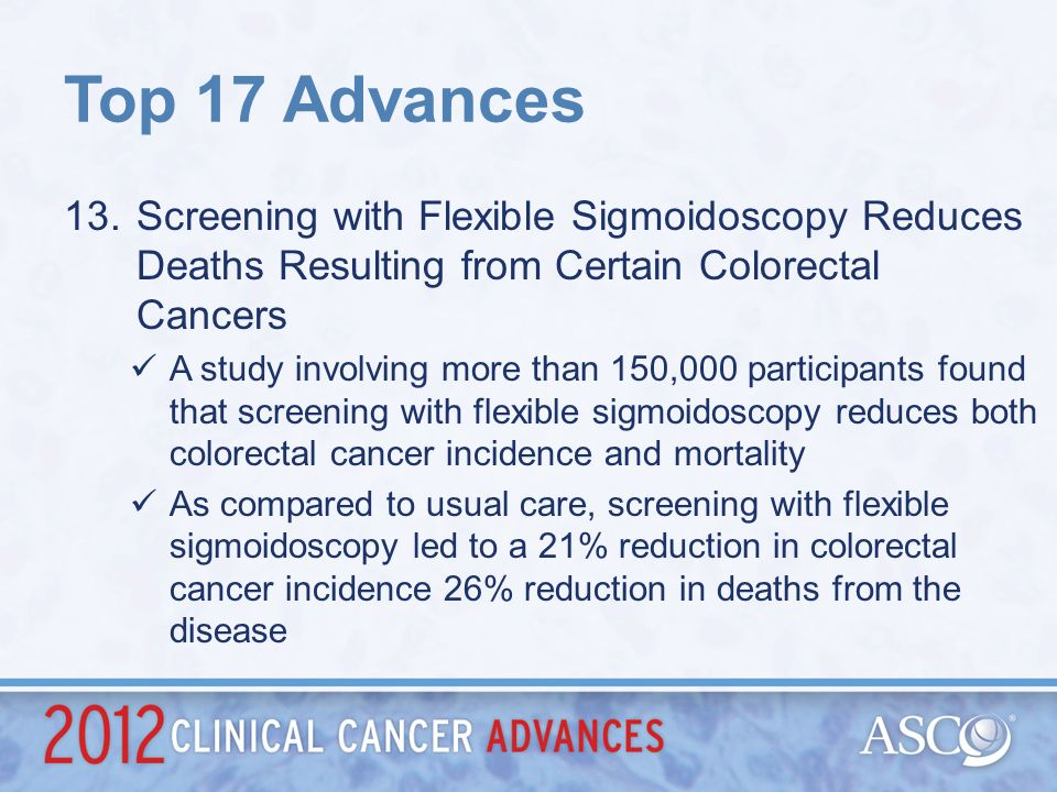 Top 17 Advances Screening with Flexible Sigmoidoscopy Reduces Deaths Resulting from Certain Colorectal Cancers.