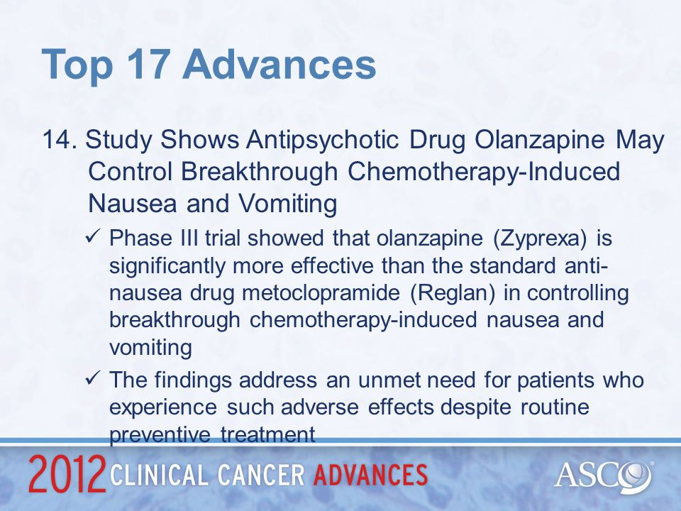 Top 17 Advances 14. Study Shows Antipsychotic Drug Olanzapine May Control Breakthrough Chemotherapy-Induced Nausea and Vomiting.