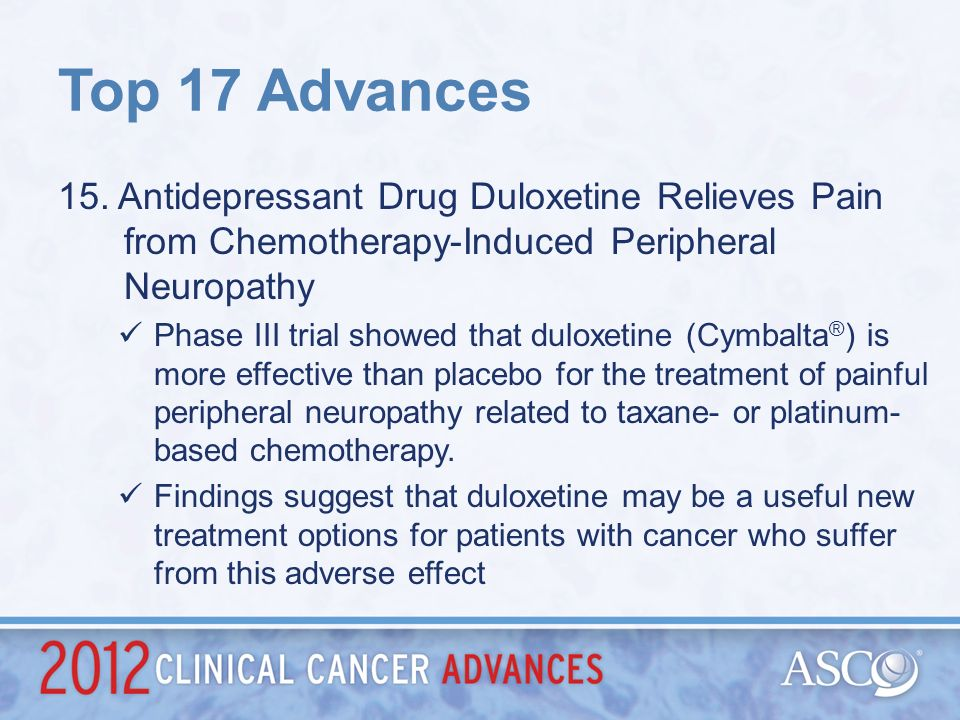 Top 17 Advances 15. Antidepressant Drug Duloxetine Relieves Pain from Chemotherapy-Induced Peripheral Neuropathy.
