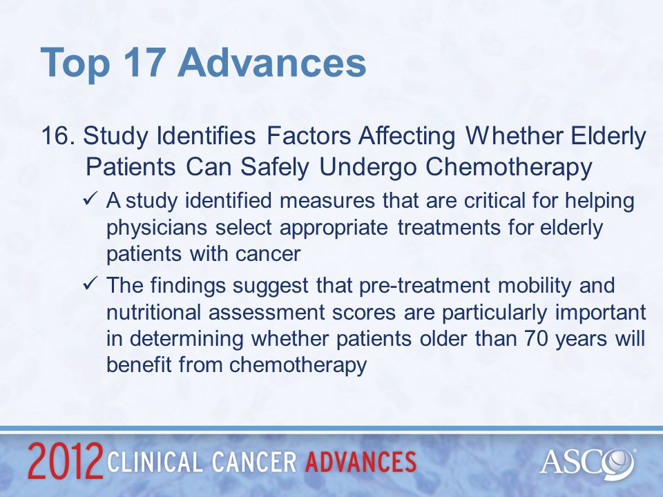 Top 17 Advances 16. Study Identifies Factors Affecting Whether Elderly Patients Can Safely Undergo Chemotherapy.