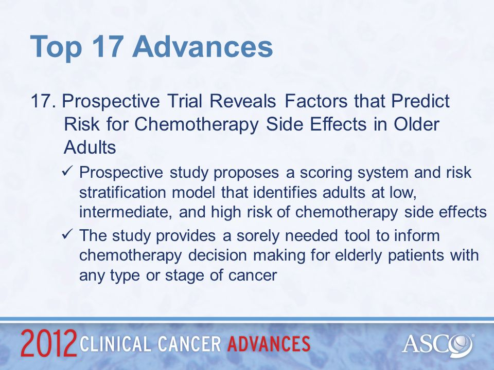 Top 17 Advances 17. Prospective Trial Reveals Factors that Predict Risk for Chemotherapy Side Effects in Older Adults.