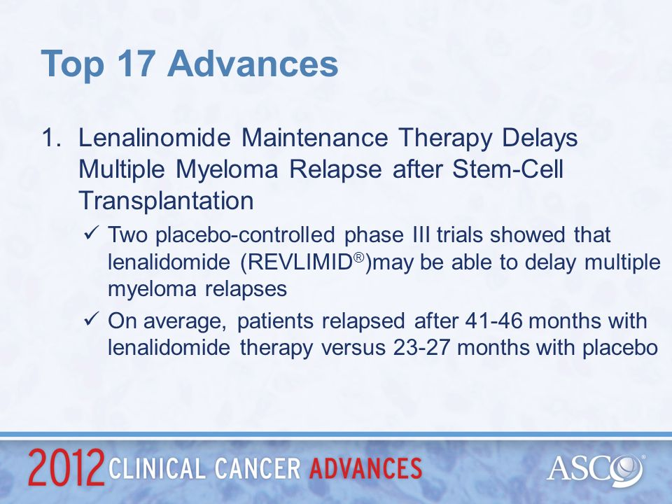 Top 17 Advances Lenalinomide Maintenance Therapy Delays Multiple Myeloma Relapse after Stem-Cell Transplantation.