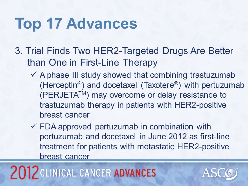 Top 17 Advances 3. Trial Finds Two HER2-Targeted Drugs Are Better than One in First-Line Therapy.