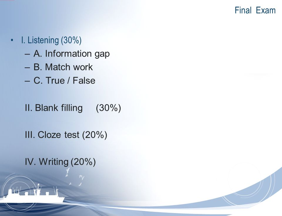 Final Exam I. Listening (30%) A. Information gap. B. Match work. C. True / False. II. Blank filling (30%)