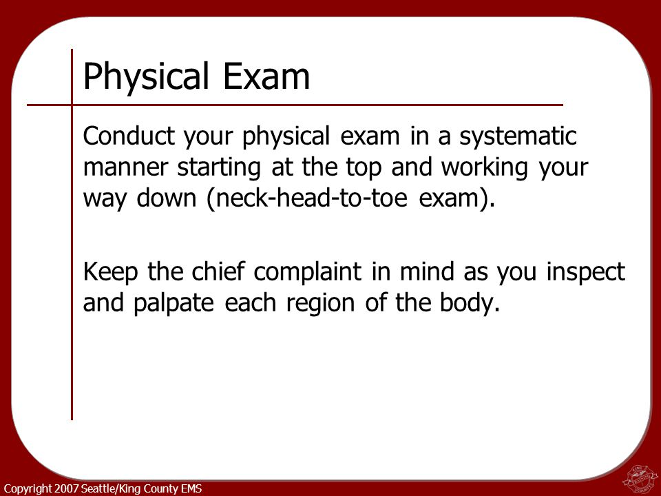 Physical Exam Conduct your physical exam in a systematic manner starting at the top and working your way down (neck-head-to-toe exam).