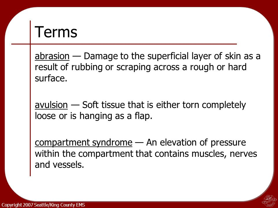 Terms abrasion — Damage to the superficial layer of skin as a result of rubbing or scraping across a rough or hard surface.