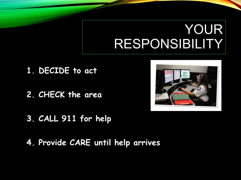 Your Responsibility DECIDE to act CHECK the area CALL 911 for help