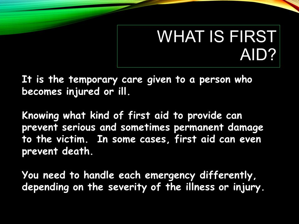 What is First Aid It is the temporary care given to a person who becomes injured or ill.