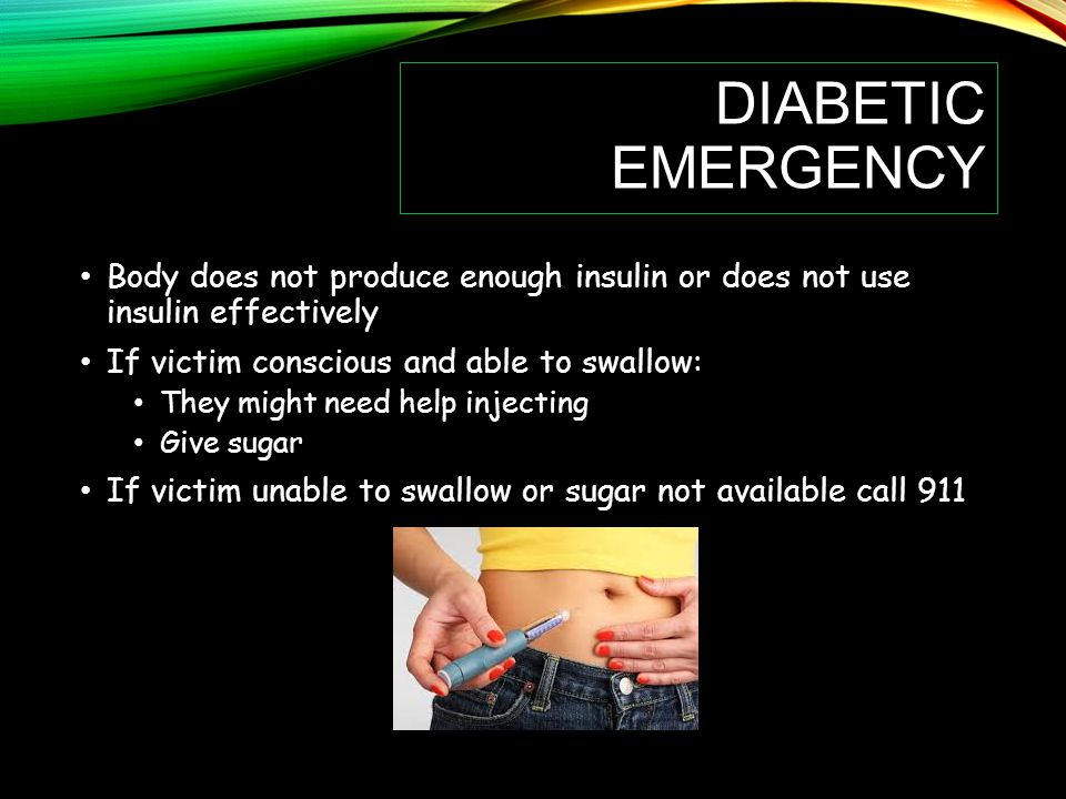 Diabetic Emergency Body does not produce enough insulin or does not use insulin effectively. If victim conscious and able to swallow: