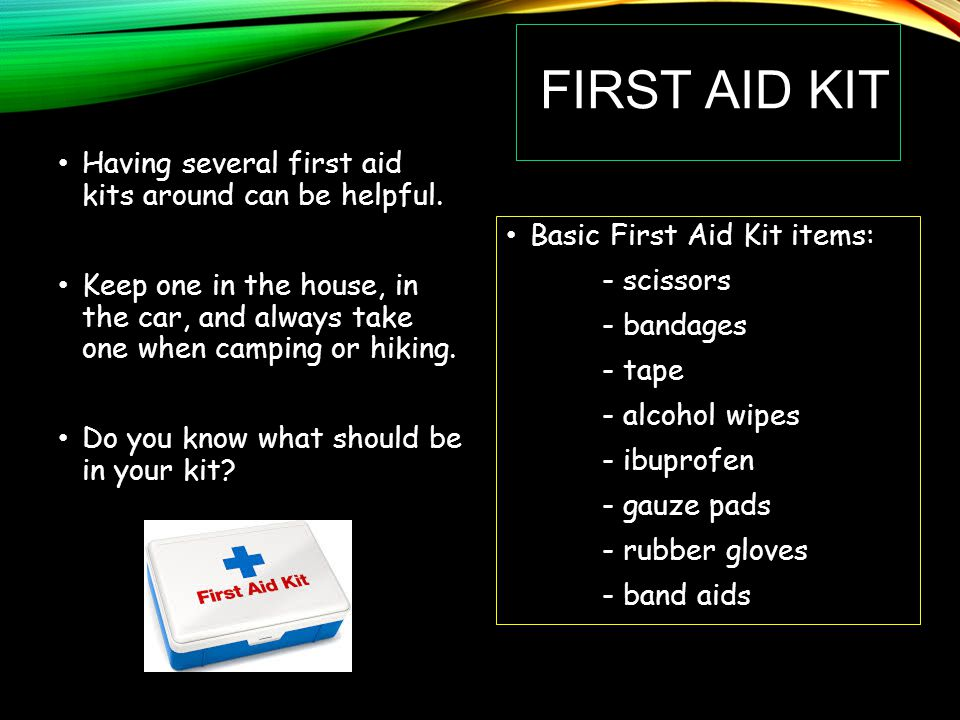 First Aid Kit Having several first aid kits around can be helpful.