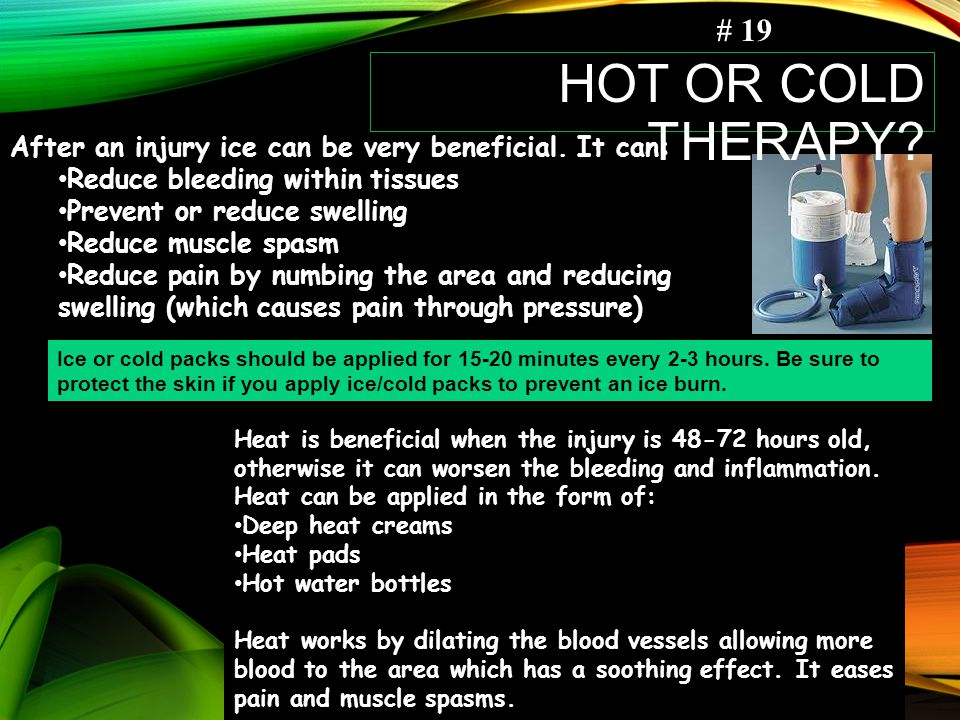 # 19 Hot or Cold Therapy After an injury ice can be very beneficial. It can: Reduce bleeding within tissues.